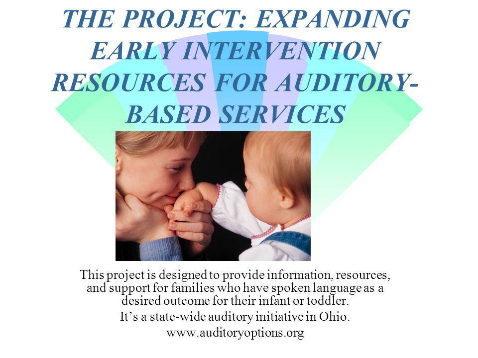 THE PROJECT: EXPANDING EARLY INTERVENTION RESOURCES FOR AUDITORY- BASED SERVICES This project is designed to provide information, resources, and support for families who have spoken language as a desired outcome for their infant or toddler.