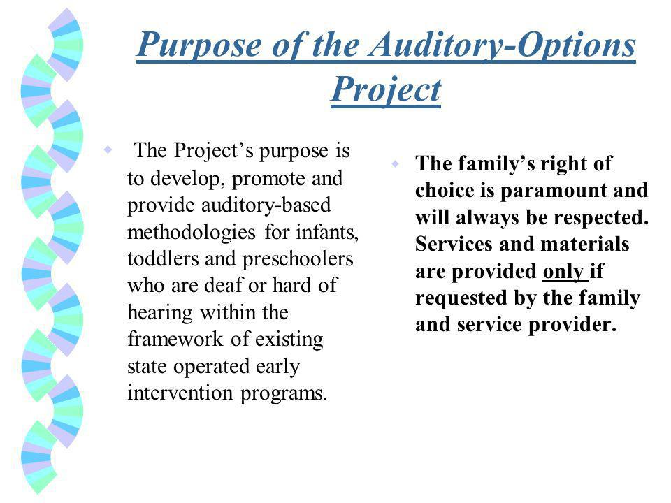 Purpose of the Auditory-Options Project w The Projects purpose is to develop, promote and provide auditory-based methodologies for infants, toddlers and preschoolers who are deaf or hard of hearing within the framework of existing state operated early intervention programs.