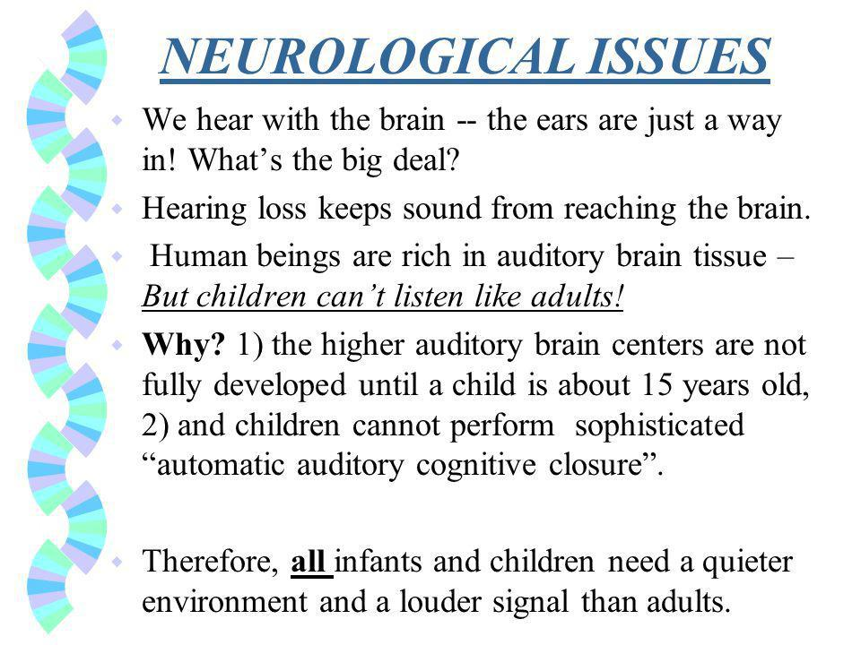 NEUROLOGICAL ISSUES w We hear with the brain -- the ears are just a way in.