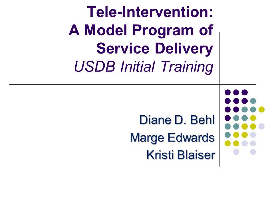 Tele-Intervention: A Model Program of Service Delivery USDB Initial Training Diane D. Behl Marge Edwards Kristi Blaiser