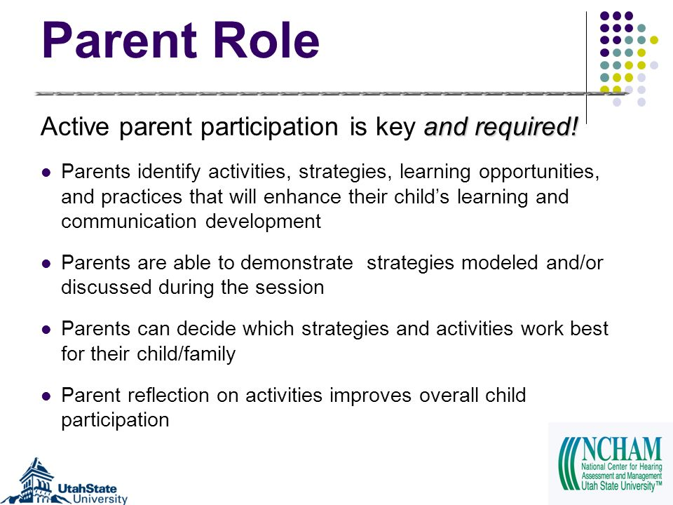 Parent Role and required! Active parent participation is key and required! Parents identify activities, strategies, learning opportunities, and practi