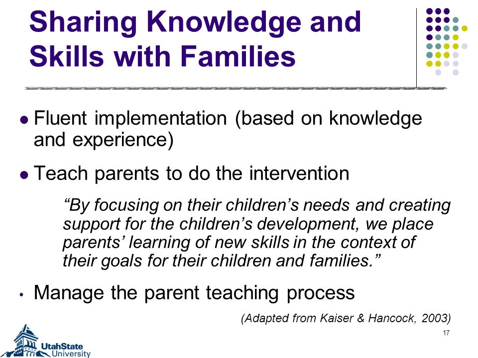 Sharing Knowledge and Skills with Families Fluent implementation (based on knowledge and experience) Teach parents to do the intervention By focusing
