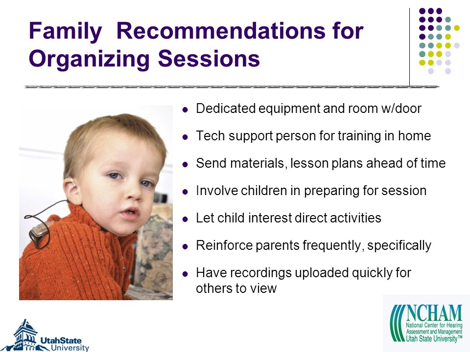 Family Recommendations for Organizing Sessions Dedicated equipment and room w/door Tech support person for training in home Send materials, lesson plans ahead of time Involve children in preparing for session Let child interest direct activities Reinforce parents frequently, specifically Have recordings uploaded quickly for others to view