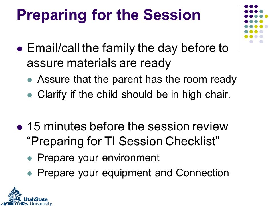Preparing for the Session Email/call the family the day before to assure materials are ready Assure that the parent has the room ready Clarify if the child should be in high chair.