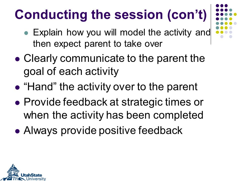 Conducting the session (cont) Explain how you will model the activity and then expect parent to take over Clearly communicate to the parent the goal of each activity Hand the activity over to the parent Provide feedback at strategic times or when the activity has been completed Always provide positive feedback