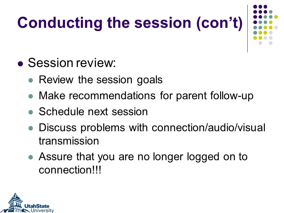 Conducting the session (cont) Session review: Review the session goals Make recommendations for parent follow-up Schedule next session Discuss problem