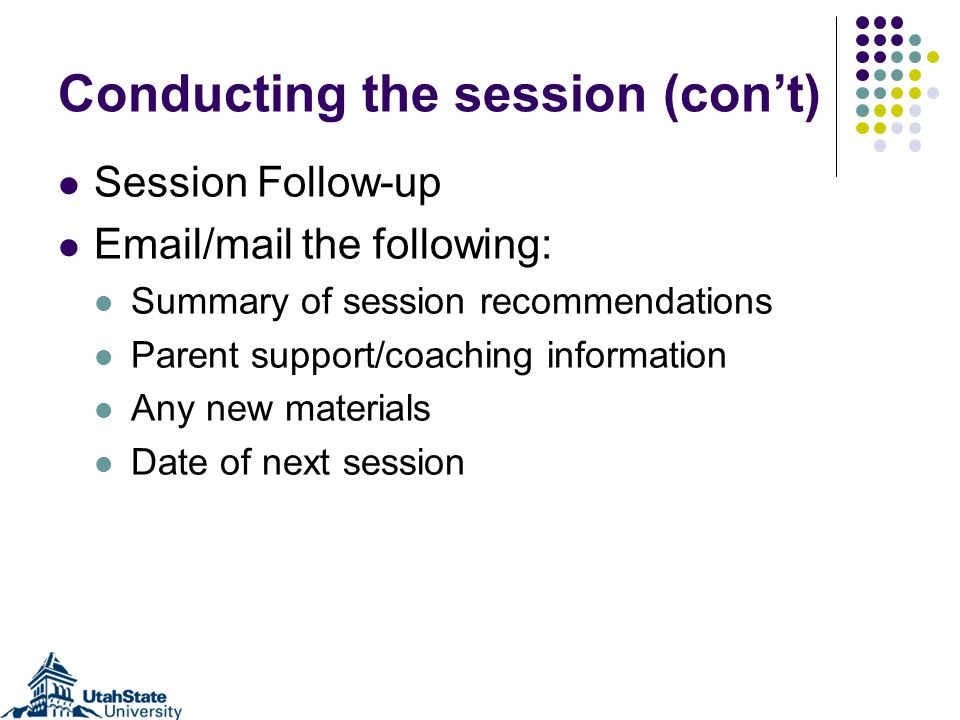 Conducting the session (cont) Session Follow-up Email/mail the following: Summary of session recommendations Parent support/coaching information Any n