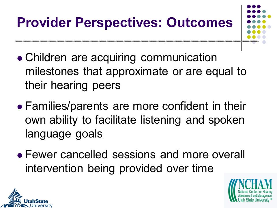 Provider Perspectives: Outcomes Children are acquiring communication milestones that approximate or are equal to their hearing peers Families/parents are more confident in their own ability to facilitate listening and spoken language goals Fewer cancelled sessions and more overall intervention being provided over time