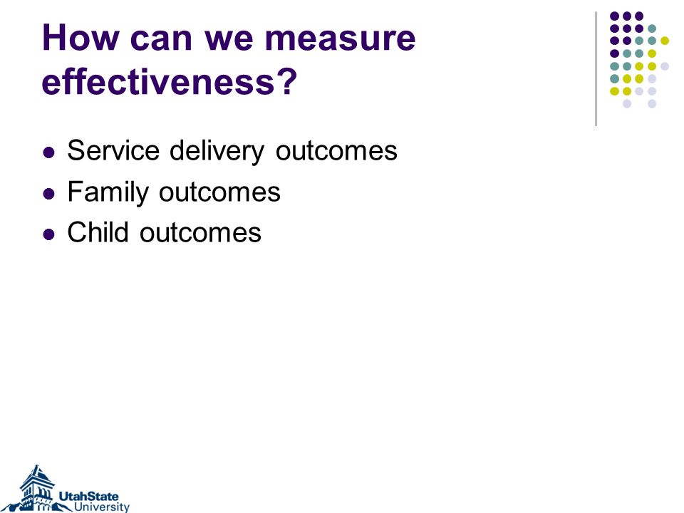 How can we measure effectiveness Service delivery outcomes Family outcomes Child outcomes