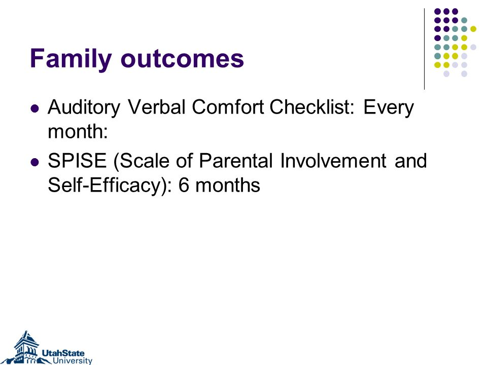 Family outcomes Auditory Verbal Comfort Checklist: Every month: SPISE (Scale of Parental Involvement and Self-Efficacy): 6 months