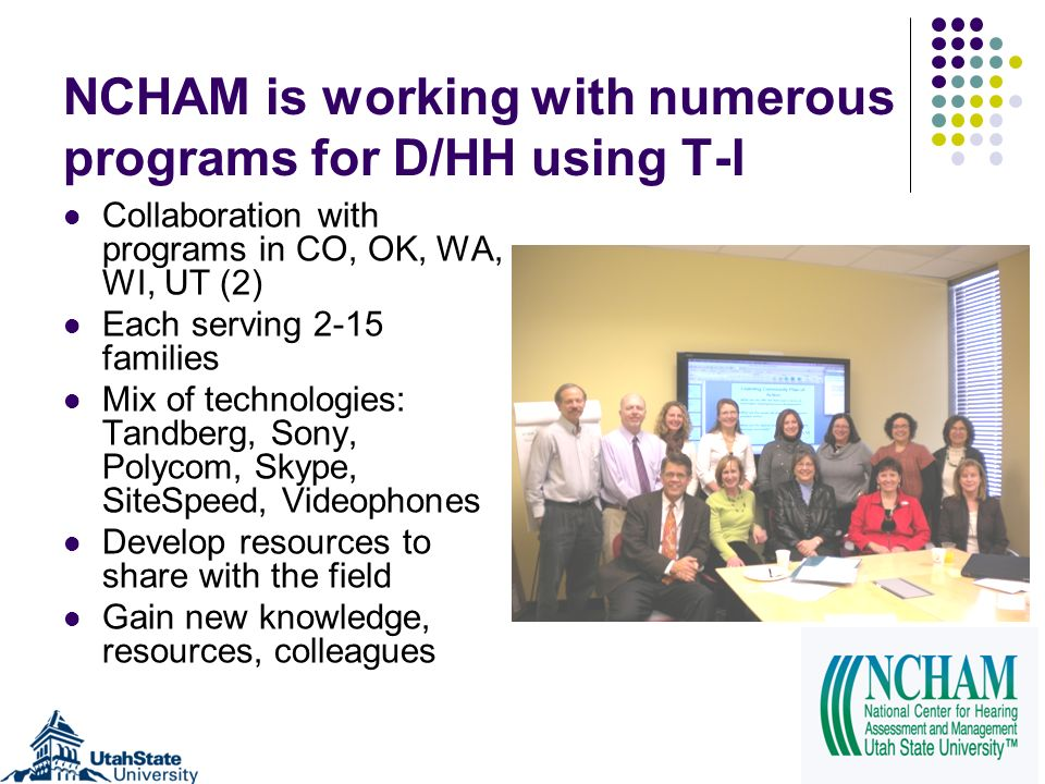 NCHAM is working with numerous programs for D/HH using T-I Collaboration with programs in CO, OK, WA, WI, UT (2) Each serving 2-15 families Mix of tec