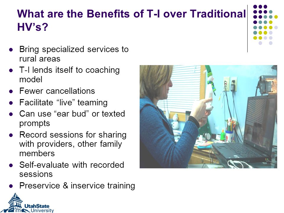 What are the Benefits of T-I over Traditional HVs? Bring specialized services to rural areas T-I lends itself to coaching model Fewer cancellations Fa