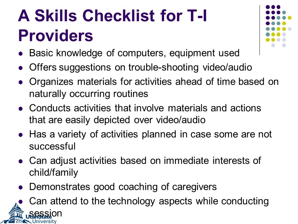A Skills Checklist for T-I Providers Basic knowledge of computers, equipment used Offers suggestions on trouble-shooting video/audio Organizes materia