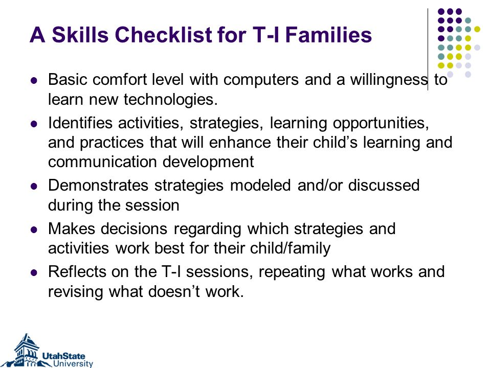 A Skills Checklist for T-I Families Basic comfort level with computers and a willingness to learn new technologies. Identifies activities, strategies,