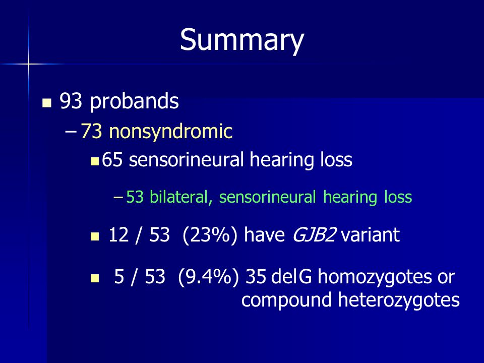 Summary 93 probands – –73 nonsyndromic 65 sensorineural hearing loss – –53 bilateral, sensorineural hearing loss 12 / 53 (23%) have GJB2 variant 5 / 5
