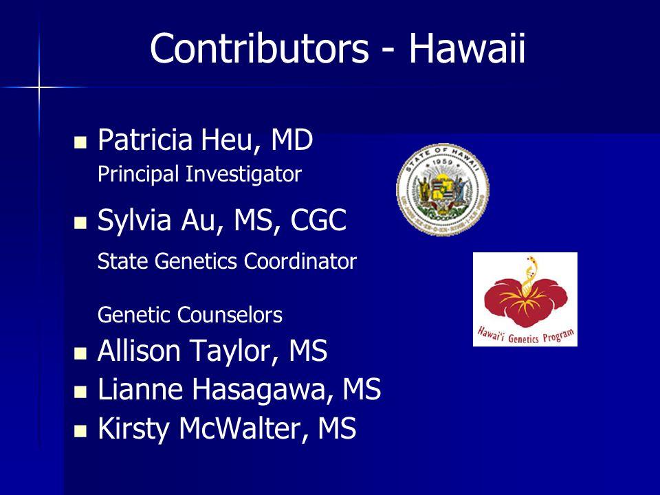 Contributors - Hawaii Patricia Heu, MD Principal Investigator Sylvia Au, MS, CGC State Genetics Coordinator Genetic Counselors Allison Taylor, MS Lian