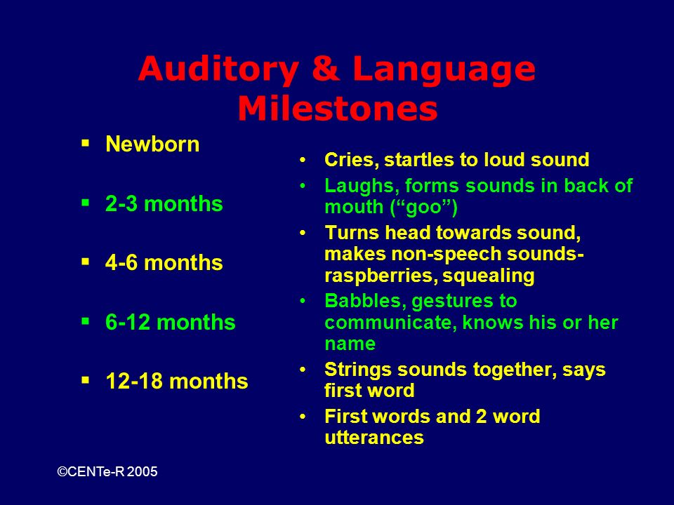 ©CENTe-R 2005 Auditory & Language Milestones Newborn 2-3 months 4-6 months 6-12 months 12-18 months Cries, startles to loud sound Laughs, forms sounds in back of mouth (goo) Turns head towards sound, makes non-speech sounds- raspberries, squealing Babbles, gestures to communicate, knows his or her name Strings sounds together, says first word First words and 2 word utterances