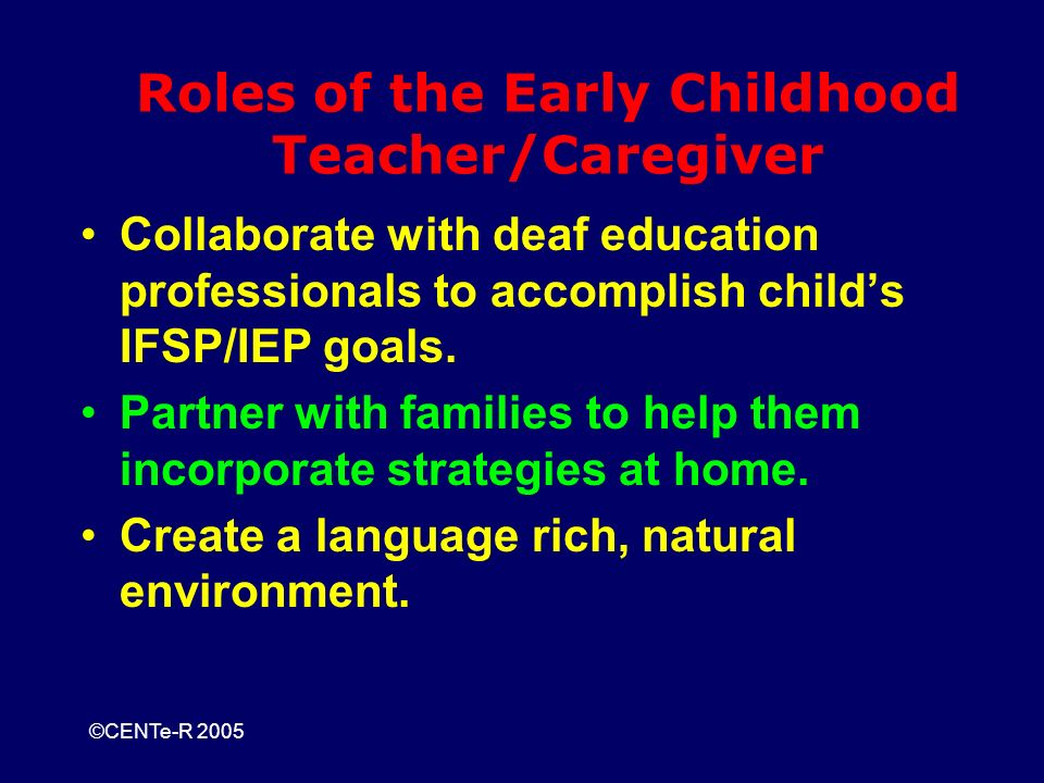 ©CENTe-R 2005 Roles of the Early Childhood Teacher/Caregiver Collaborate with deaf education professionals to accomplish childs IFSP/IEP goals.