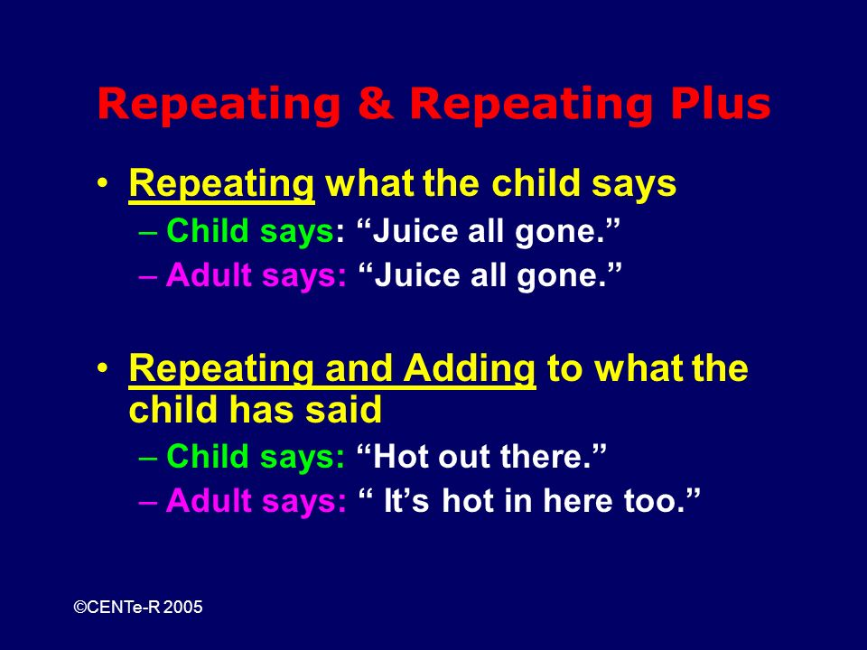 ©CENTe-R 2005 Repeating & Repeating Plus Repeating what the child says –Child says: Juice all gone.