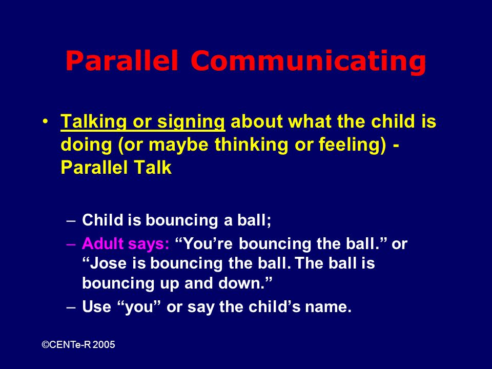 ©CENTe-R 2005 Parallel Communicating Talking or signing about what the child is doing (or maybe thinking or feeling) - Parallel Talk –Child is bouncing a ball; –Adult says: Youre bouncing the ball.