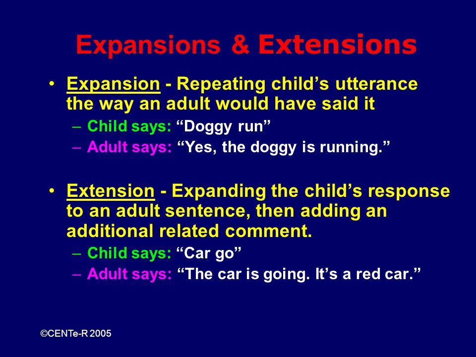©CENTe-R 2005 Expansions & Extensions Expansion - Repeating childs utterance the way an adult would have said it –Child says: Doggy run –Adult says: Yes, the doggy is running.