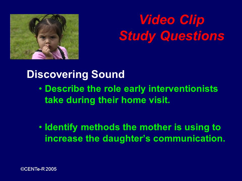 ©CENTe-R 2005 Video Clip Study Questions Discovering Sound Describe the role early interventionists take during their home visit.