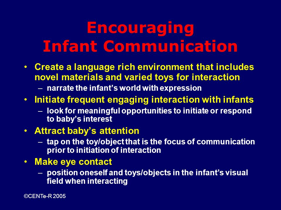 ©CENTe-R 2005 Encouraging Infant Communication Create a language rich environment that includes novel materials and varied toys for interaction –narrate the infants world with expression Initiate frequent engaging interaction with infants –look for meaningful opportunities to initiate or respond to babys interest Attract babys attention –tap on the toy/object that is the focus of communication prior to initiation of interaction Make eye contact –position oneself and toys/objects in the infants visual field when interacting
