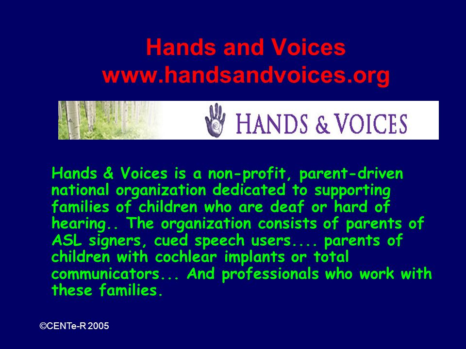 ©CENTe-R 2005 Hands and Voices www.handsandvoices.org Hands & Voices is a non-profit, parent-driven national organization dedicated to supporting families of children who are deaf or hard of hearing..