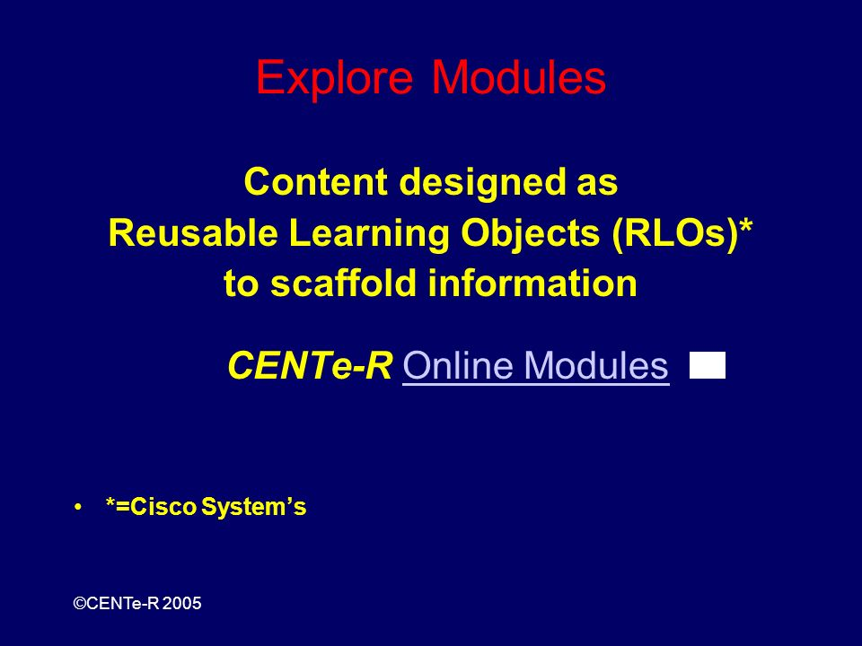 ©CENTe-R 2005 Explore Modules Content designed as Reusable Learning Objects (RLOs)* to scaffold information CENTe-R Online ModulesOnline Modules *=Cisco Systems