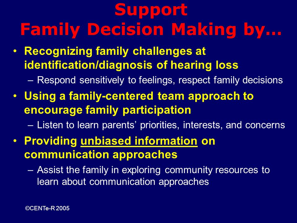 ©CENTe-R 2005 Support Family Decision Making by… Recognizing family challenges at identification/diagnosis of hearing loss –Respond sensitively to feelings, respect family decisions Using a family-centered team approach to encourage family participation –Listen to learn parents priorities, interests, and concerns Providing unbiased information on communication approaches –Assist the family in exploring community resources to learn about communication approaches