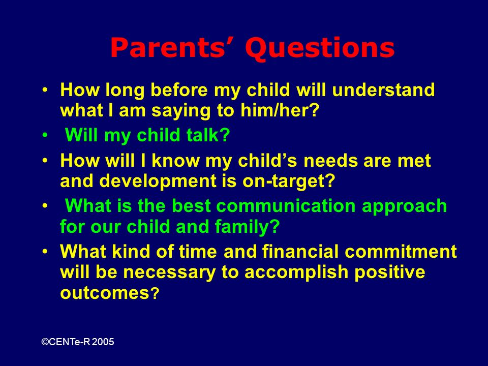 ©CENTe-R 2005 Parents Questions How long before my child will understand what I am saying to him/her.