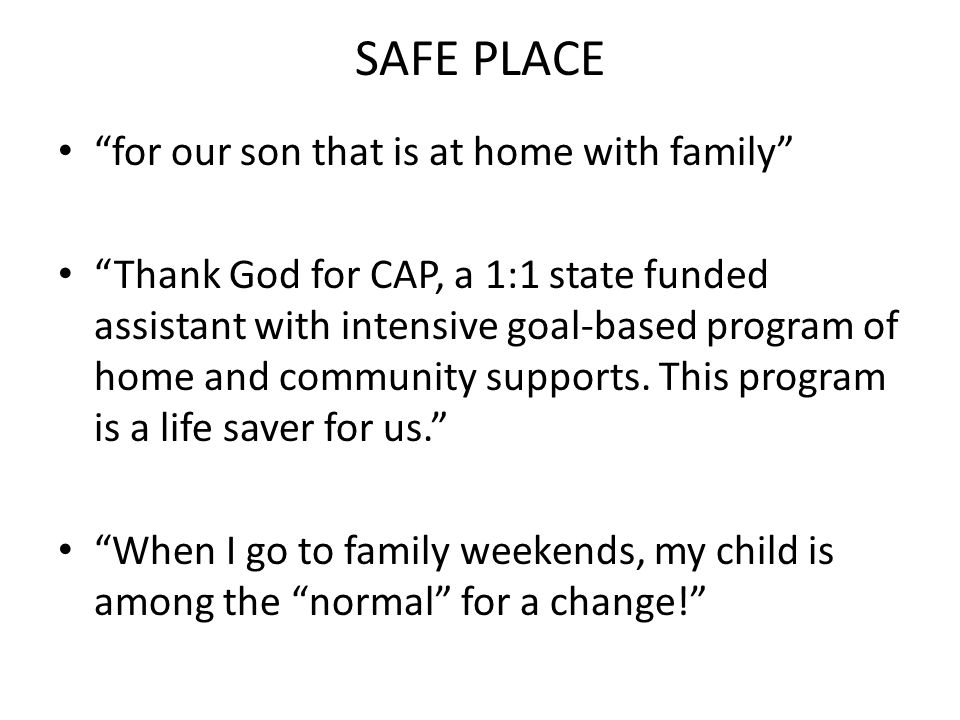 SAFE PLACE for our son that is at home with family Thank God for CAP, a 1:1 state funded assistant with intensive goal-based program of home and commu