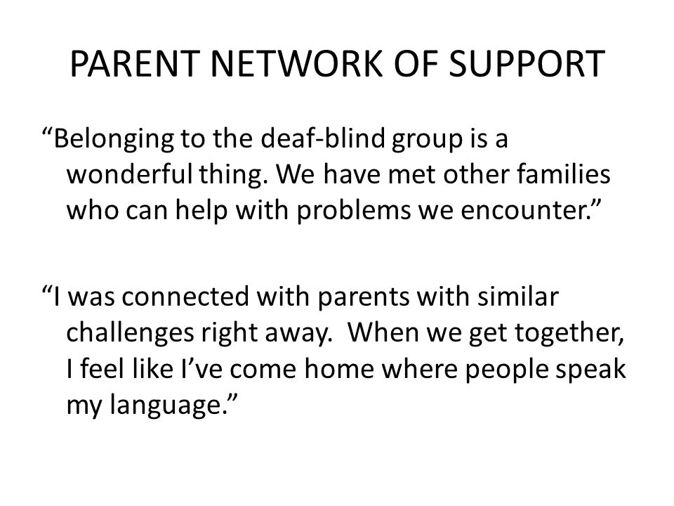 PARENT NETWORK OF SUPPORT Belonging to the deaf-blind group is a wonderful thing. We have met other families who can help with problems we encounter.