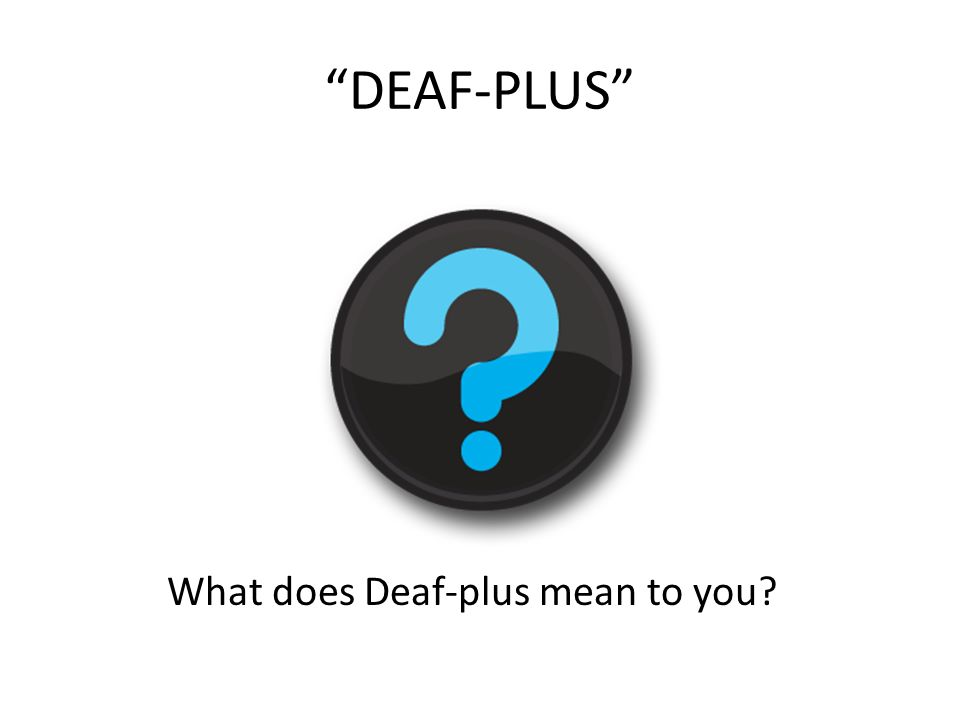 DEAF-PLUS What does Deaf-plus mean to you?