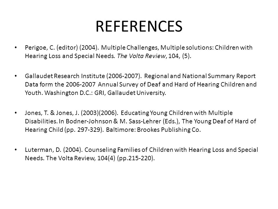 REFERENCES Perigoe, C. (editor) (2004). Multiple Challenges, Multiple solutions: Children with Hearing Loss and Special Needs. The Volta Review, 104,