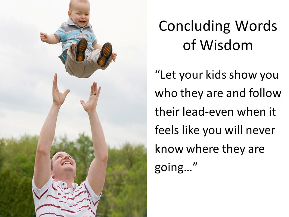 Concluding Words of Wisdom Let your kids show you who they are and follow their lead-even when it feels like you will never know where they are going…