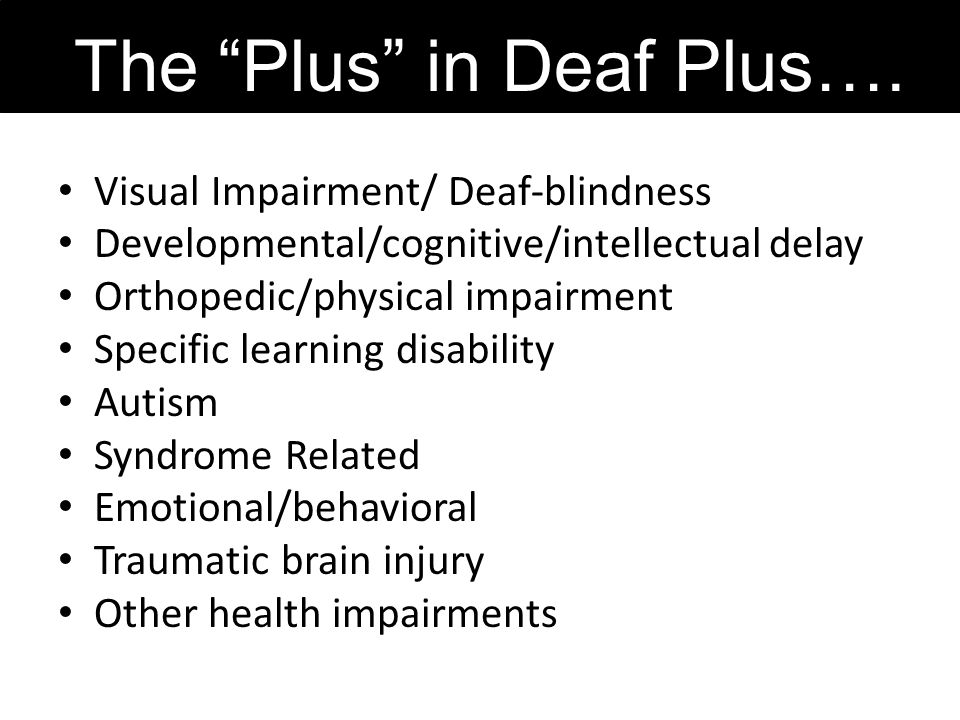 Visual Impairment/ Deaf-blindness Developmental/cognitive/intellectual delay Orthopedic/physical impairment Specific learning disability Autism Syndro