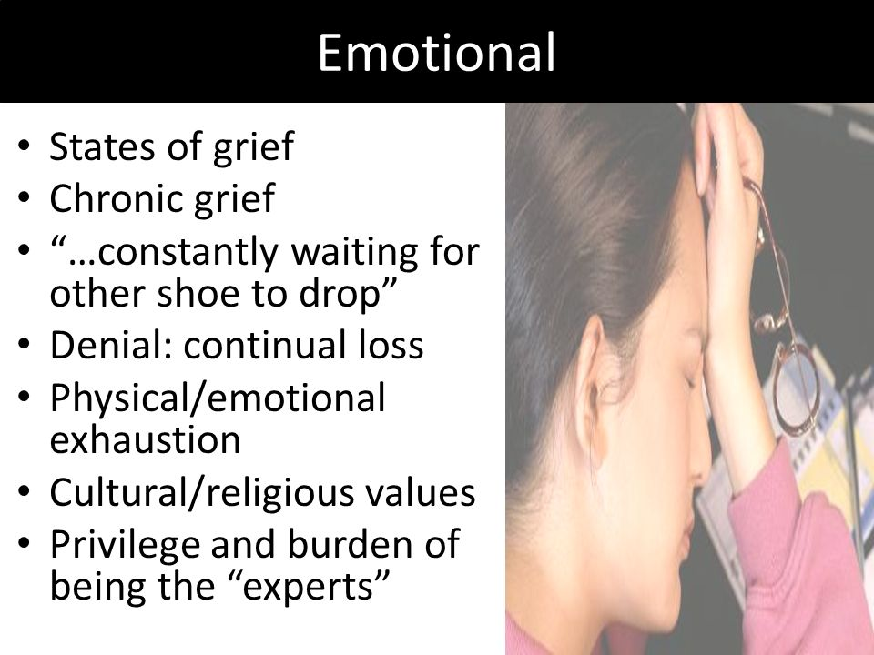 Emotional States of grief Chronic grief …constantly waiting for other shoe to drop Denial: continual loss Physical/emotional exhaustion Cultural/relig