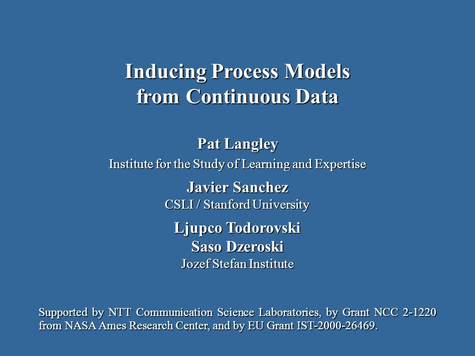 Pat Langley Institute for the Study of Learning and Expertise Javier Sanchez CSLI / Stanford University Ljupco Todorovski Saso Dzeroski Jozef Stefan Institute Inducing Process Models from Continuous Data Supported by NTT Communication Science Laboratories, by Grant NCC 2-1220 from NASA Ames Research Center, and by EU Grant IST-2000-26469.