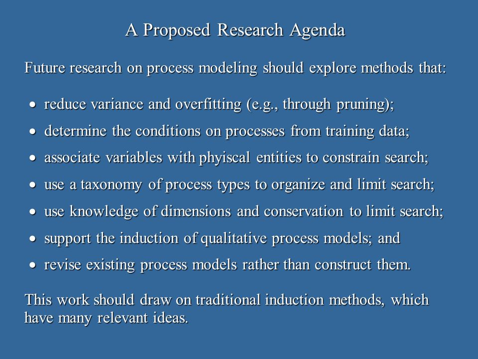 A Proposed Research Agenda reduce variance and overfitting (e.g., through pruning); reduce variance and overfitting (e.g., through pruning); determine the conditions on processes from training data; determine the conditions on processes from training data; associate variables with phyiscal entities to constrain search; associate variables with phyiscal entities to constrain search; use a taxonomy of process types to organize and limit search; use a taxonomy of process types to organize and limit search; use knowledge of dimensions and conservation to limit search; use knowledge of dimensions and conservation to limit search; support the induction of qualitative process models; and support the induction of qualitative process models; and revise existing process models rather than construct them.