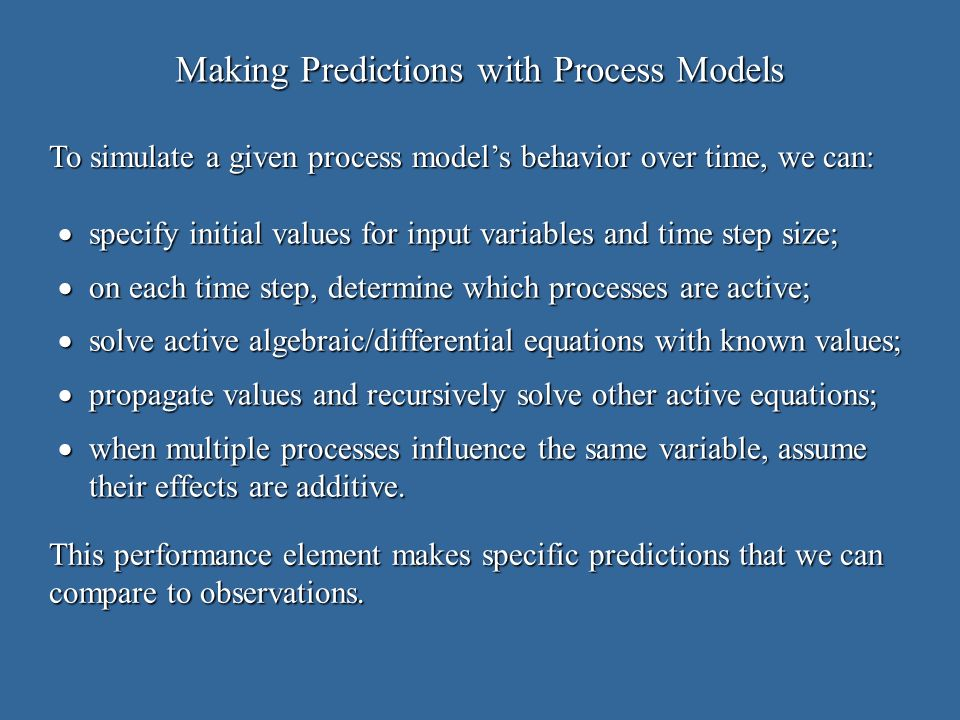 Making Predictions with Process Models specify initial values for input variables and time step size; specify initial values for input variables and time step size; on each time step, determine which processes are active; on each time step, determine which processes are active; solve active algebraic/differential equations with known values; solve active algebraic/differential equations with known values; propagate values and recursively solve other active equations; propagate values and recursively solve other active equations; when multiple processes influence the same variable, assume their effects are additive.