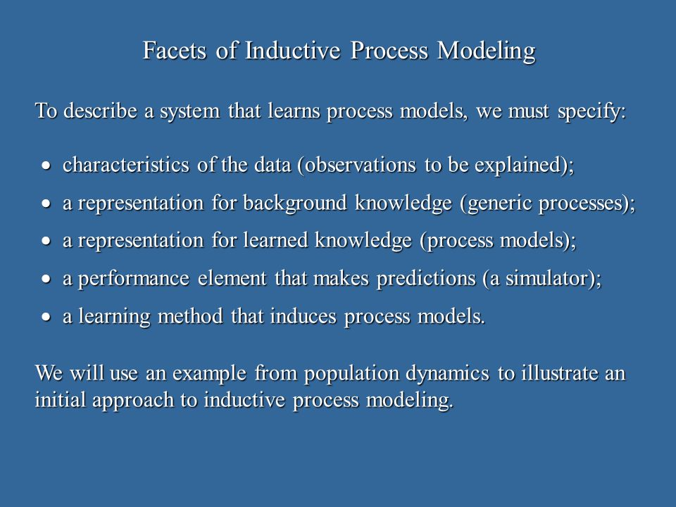 Evaluation of Process Models make explicit claims about an induction method s abilities; make explicit claims about an induction method s abilities; support these claims with experimental or theoretical evidence; support these claims with experimental or theoretical evidence; study behavior on natural data sets to ensure relevance; study behavior on natural data sets to ensure relevance; utilize synthetic data sets to vary dimensions of interest; and utilize synthetic data sets to vary dimensions of interest; and incorporate ideas from other tasks and utilize existing methods whenever sensible.