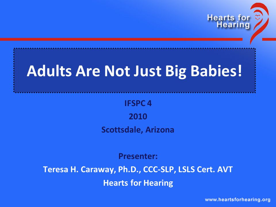 Adults Are Not Just Big Babies. IFSPC 4 2010 Scottsdale, Arizona Presenter: Teresa H.