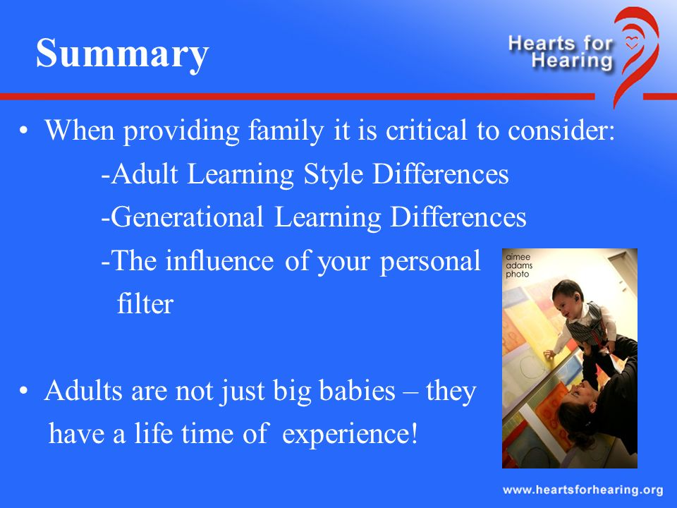 Summary When providing family it is critical to consider: -Adult Learning Style Differences -Generational Learning Differences -The influence of your personal filter Adults are not just big babies – they have a life time of experience!