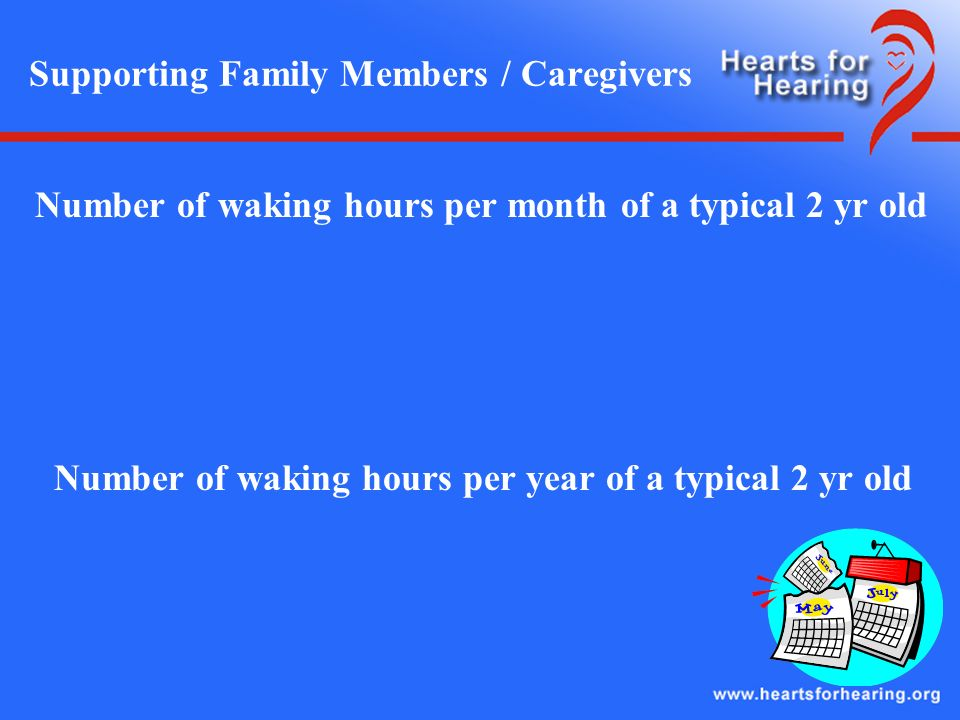 Supporting Family Members / Caregivers Number of waking hours per month of a typical 2 yr old Number of waking hours per year of a typical 2 yr old