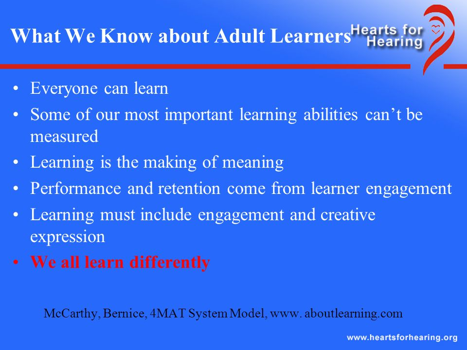 What We Know about Adult Learners Everyone can learn Some of our most important learning abilities cant be measured Learning is the making of meaning Performance and retention come from learner engagement Learning must include engagement and creative expression We all learn differently McCarthy, Bernice, 4MAT System Model, www.