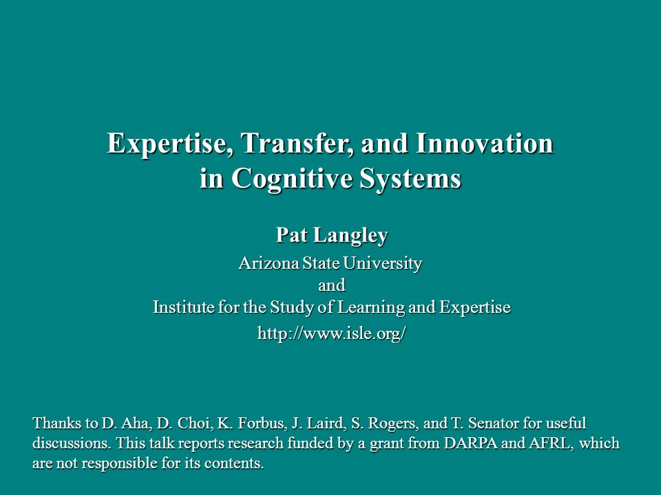 Pat Langley Arizona State University and Institute for the Study of Learning and Expertise   Expertise, Transfer, and Innovation in Cognitive Systems Thanks to D.