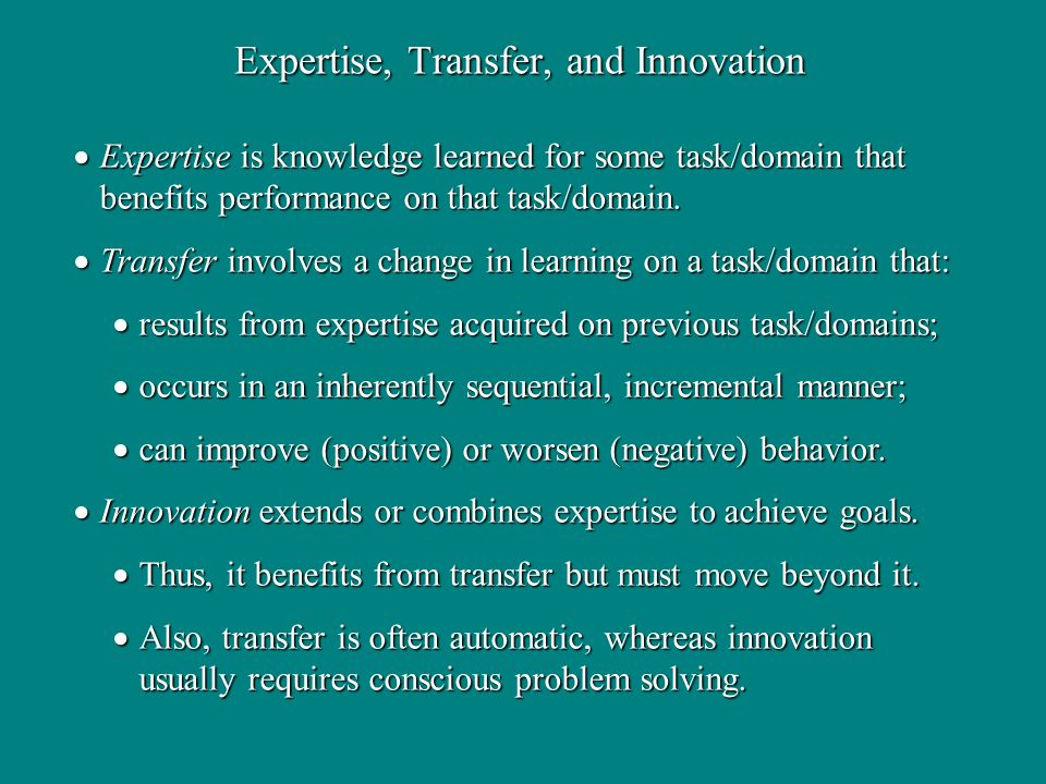 Expertise, Transfer, and Innovation Expertise is knowledge learned for some task/domain that benefits performance on that task/domain.