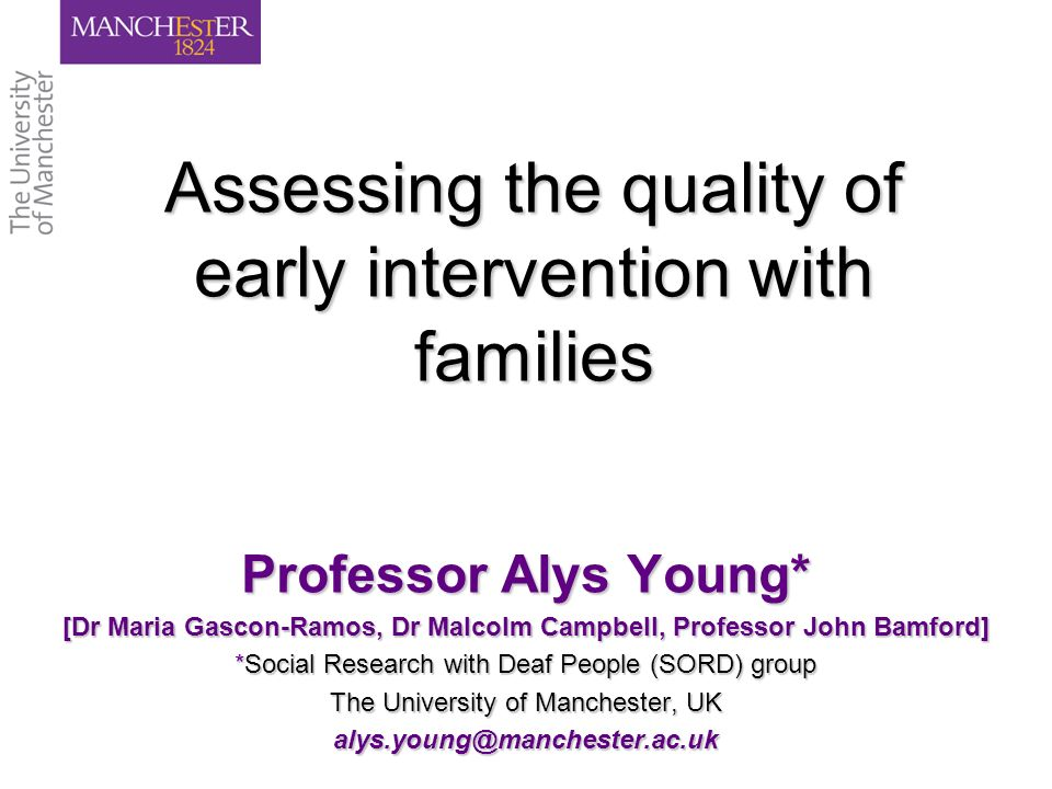 Assessing the quality of early intervention with families Professor Alys Young* [Dr Maria Gascon-Ramos, Dr Malcolm Campbell, Professor John Bamford] *