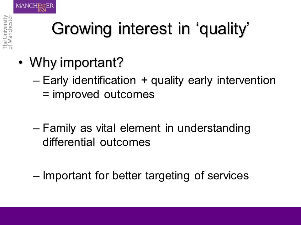 Growing interest in quality Why important?Why important? –Early identification + quality early intervention = improved outcomes –Family as vital eleme